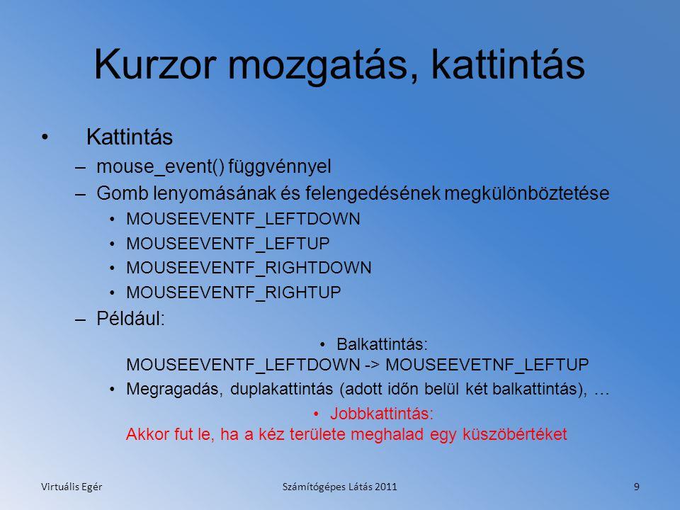 Kurzor mozgatás, kattintás Kattintás –mouse_event() függvénnyel –Gomb lenyomásának és felengedésének megkülönböztetése MOUSEEVENTF_LEFTDOWN MOUSEEVENTF_LEFTUP MOUSEEVENTF_RIGHTDOWN MOUSEEVENTF_RIGHTUP –Például: Balkattintás: MOUSEEVENTF_LEFTDOWN -> MOUSEEVETNF_LEFTUP Megragadás, duplakattintás (adott időn belül két balkattintás), … Jobbkattintás: Akkor fut le, ha a kéz területe meghalad egy küszöbértéket Virtuális EgérSzámítógépes Látás 20119