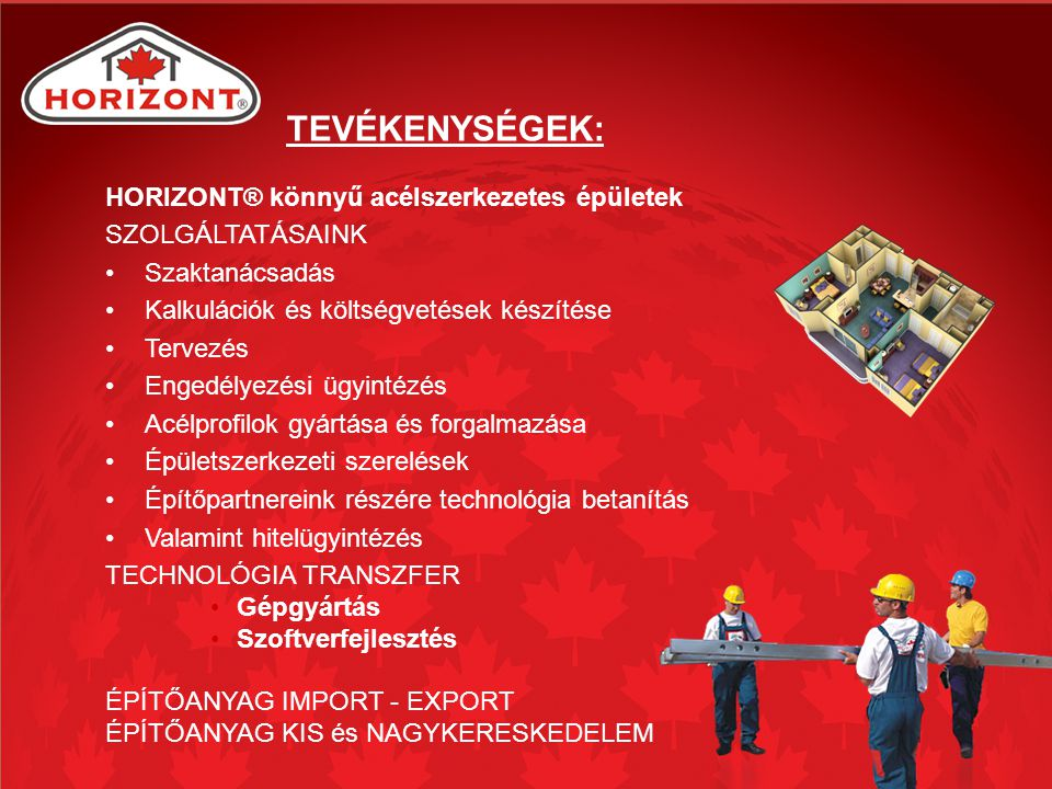 TEVÉKENYSÉGEK: HORIZONT® könnyű acélszerkezetes épületek SZOLGÁLTATÁSAINK Szaktanácsadás Kalkulációk és költségvetések készítése Tervezés Engedélyezési ügyintézés Acélprofilok gyártása és forgalmazása Épületszerkezeti szerelések Építőpartnereink részére technológia betanítás Valamint hitelügyintézés TECHNOLÓGIA TRANSZFER Gépgyártás Szoftverfejlesztés ÉPÍTŐANYAG IMPORT - EXPORT ÉPÍTŐANYAG KIS és NAGYKERESKEDELEM