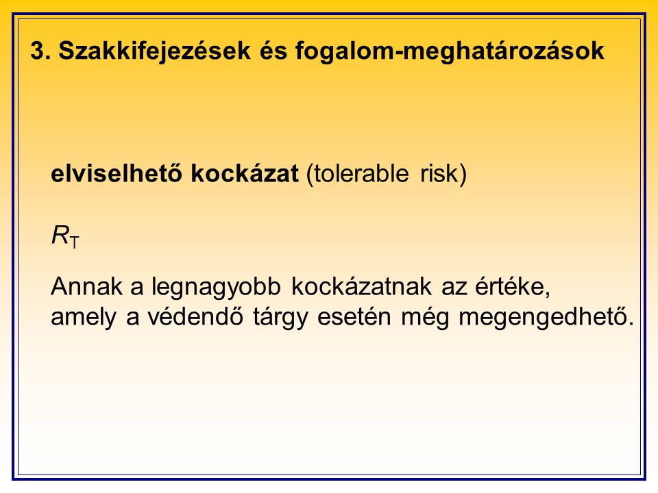 3. Szakkifejezések és fogalom-meghatározások elviselhető kockázat (tolerable risk) R T Annak a legnagyobb kockázatnak az értéke, amely a védendő tárgy