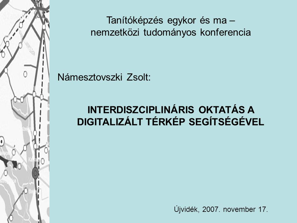 Námesztovszki Zsolt: INTERDISZCIPLINÁRIS OKTATÁS A DIGITALIZÁLT TÉRKÉP SEGÍTSÉGÉVEL Újvidék, 2007. november 17. Tanítóképzés egykor és ma – nemzetközi