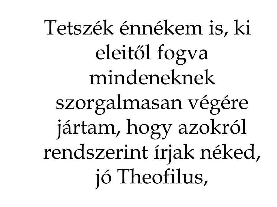 Tetszék énnékem is, ki eleitől fogva mindeneknek szorgalmasan végére jártam, hogy azokról rendszerint írjak néked, jó Theofilus,