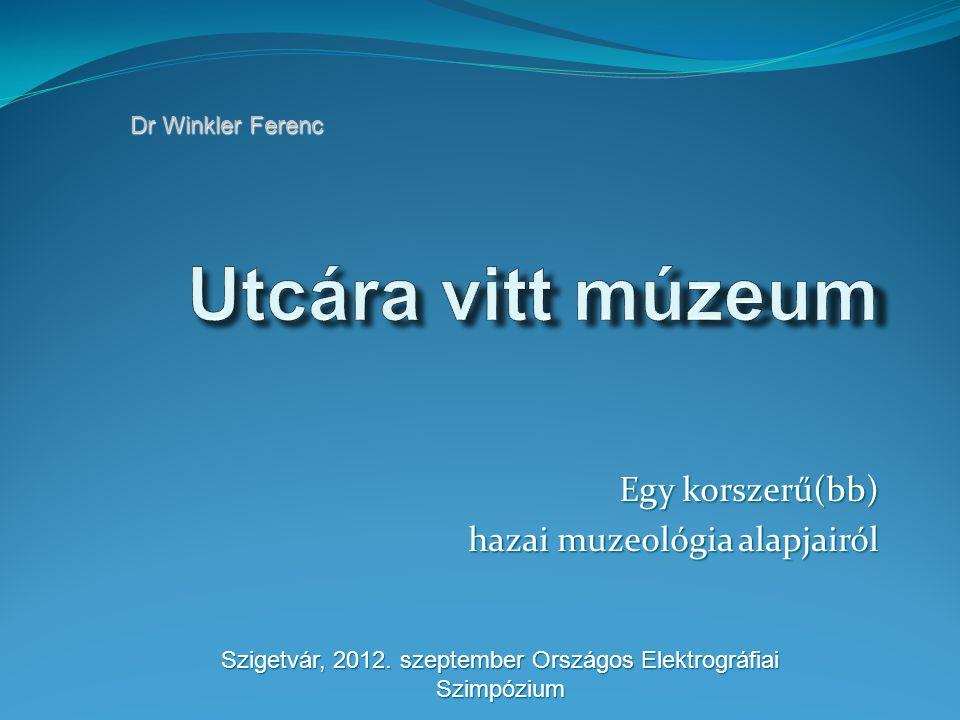 Egy korszerű(bb) hazai muzeológia alapjairól Dr Winkler Ferenc Szigetvár, 2012.