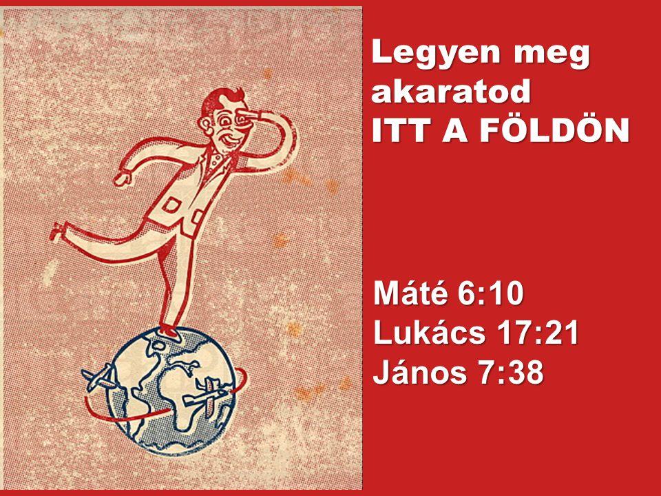 Máté 6:10 Lukács 17:21 János 7:38 Legyen meg akaratod ITT A FÖLDÖN