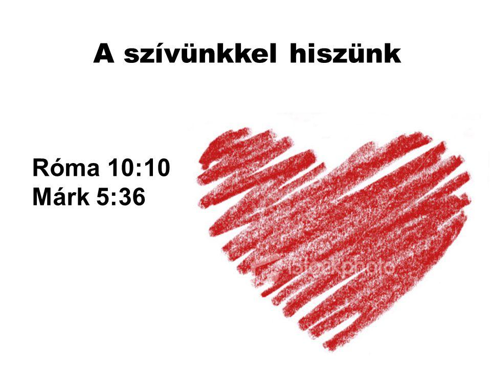 Róma 10:10 Márk 5:36 A szívünkkel hiszünk