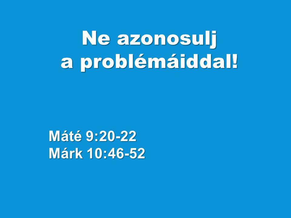 Máté 9:20-22 Márk 10:46-52 Ne azonosulj a problémáiddal!