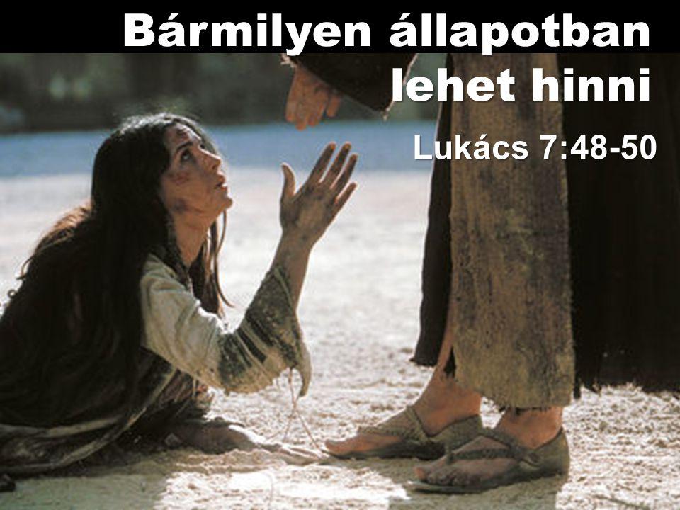 Lukács 7:48-50 Bármilyen állapotban lehet hinni