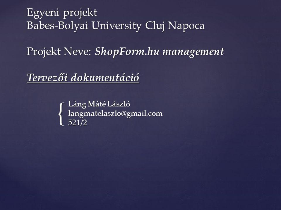 { Egyeni projekt Babes-Bolyai University Cluj Napoca Projekt Neve: ShopForm.hu management Tervezői dokumentáció Láng Máté László langmatelaszlo@gmail.com 521/2