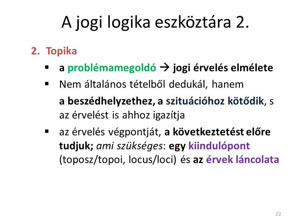 A jogi logika eszköztára 2. 2.Topika  a problémamegoldó  jogi érvelés elmélete  Nem általános tételből dedukál, hanem a beszédhelyzethez, a szituác