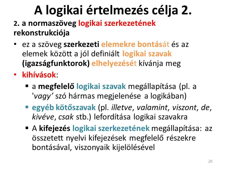 A logikai értelmezés célja 2. 2. a normaszöveg logikai szerkezetének rekonstrukciója ez a szöveg szerkezeti elemekre bontását és az elemek között a jó