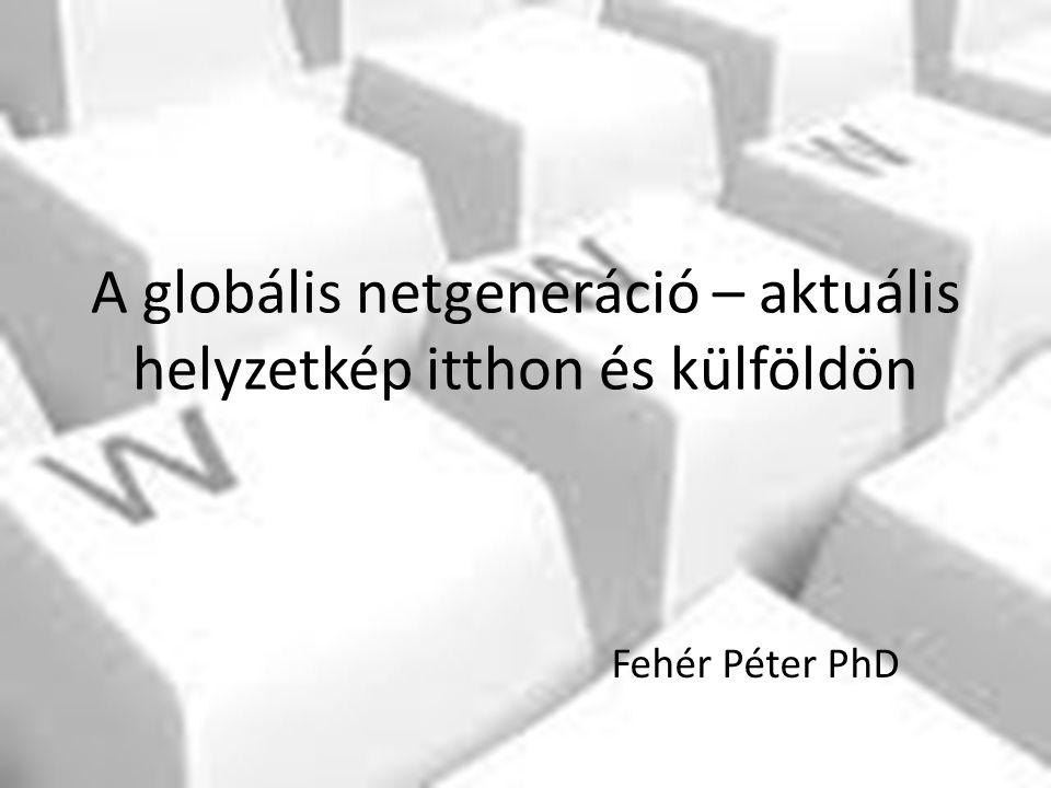 A globális netgeneráció – aktuális helyzetkép itthon és külföldön Fehér Péter PhD