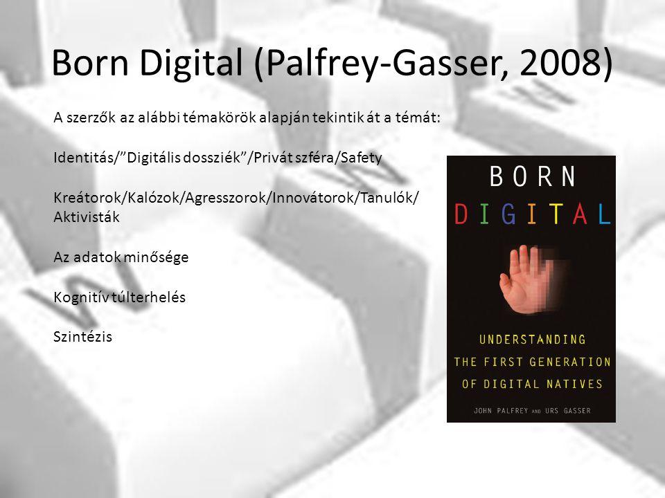 Born Digital (Palfrey-Gasser, 2008) A szerzők az alábbi témakörök alapján tekintik át a témát: Identitás/ Digitális dossziék /Privát szféra/Safety Kreátorok/Kalózok/Agresszorok/Innovátorok/Tanulók/ Aktivisták Az adatok minősége Kognitív túlterhelés Szintézis