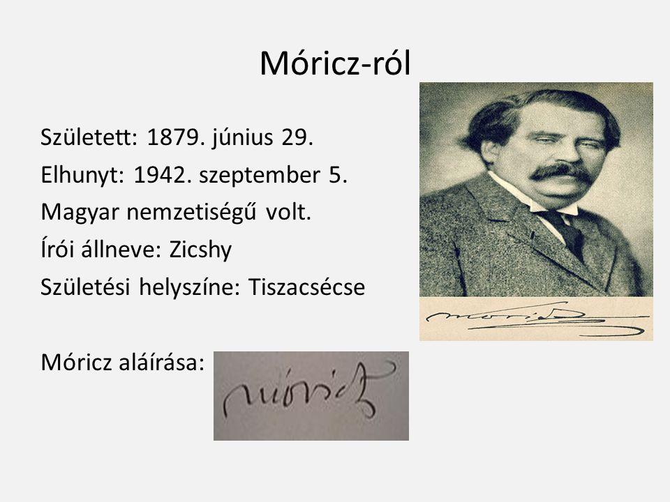 Móricz-ról Született: 1879. június 29. Elhunyt: 1942. szeptember 5. Magyar nemzetiségű volt. Írói állneve: Zicshy Születési helyszíne: Tiszacsécse Mór