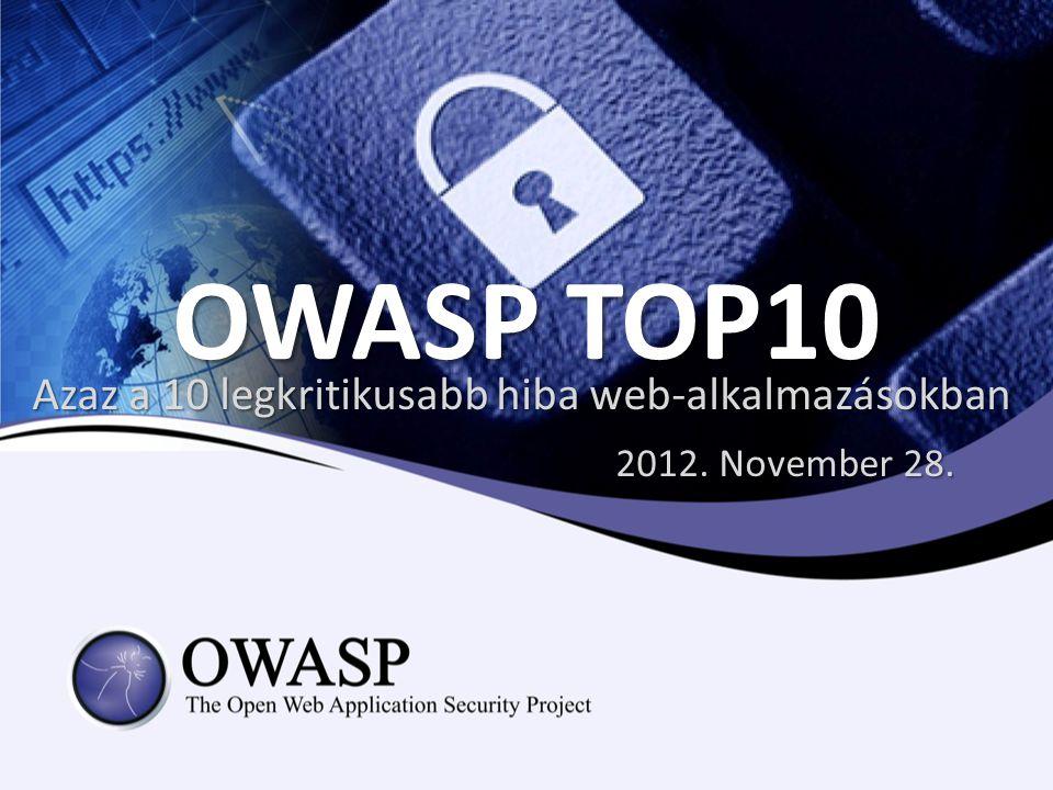 OWASP TOP10 Azaz a 10 legkritikusabb hiba web-alkalmazásokban 2012. November 28.