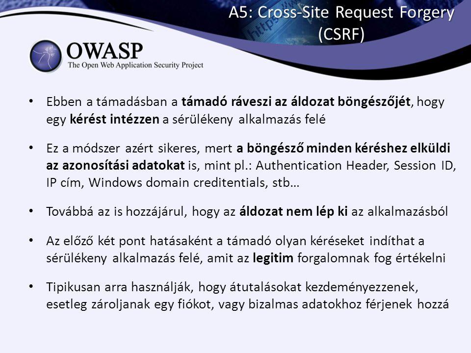 A5: Cross-Site Request Forgery (CSRF) Ebben a támadásban a támadó ráveszi az áldozat böngészőjét, hogy egy kérést intézzen a sérülékeny alkalmazás fel