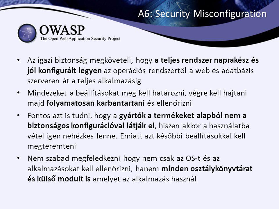A6: Security Misconfiguration Az igazi biztonság megköveteli, hogy a teljes rendszer naprakész és jól konfigurált legyen az operációs rendszertől a we