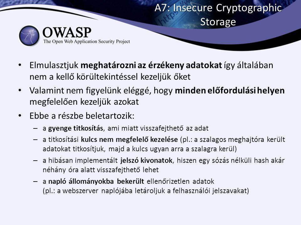 A7: Insecure Cryptographic Storage Elmulasztjuk meghatározni az érzékeny adatokat így általában nem a kellő körültekintéssel kezeljük őket Valamint ne