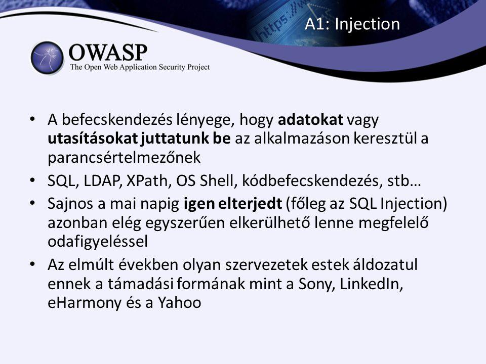 A1: Injection 1.Hacker Hanry betölti az oldalt 2.Majd a támadást az űrlapba beírja és beküldi a szerverre 3.Az alkalmazás felépíti az SQL lekérdezést és továbbítja az adatbázis felé SELECT * FROM `users` WHERE `name` = OR 1=1 -- AND `pass` = ; 4.Az adatbázis lefuttatja a módosított lekérdezést és az adatokat visszaküldi az alkalmazásnak user #1: Kiss Béla, kiss.bela@email.hu, … user #2: Nagy Nóra, nora.nagy@webcim.hu, … … user #n: Tóth Péter, pepe@webmail.hu, … 5.Az alkalmazás kiadja az adatokat, jóváhagyja a hozzáférést, lefuttatja az utasításokat…
