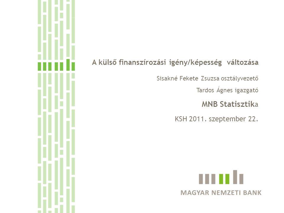 A külső finanszírozási igény/képesség változása Sisakné Fekete Zsuzsa osztályvezető Tardos Ágnes igazgató MNB Statisztik a KSH 2011. szeptember 22.