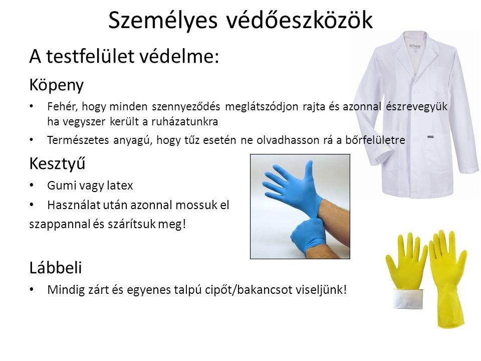 Személyes védőeszközök A testfelület védelme: Köpeny Fehér, hogy minden szennyeződés meglátszódjon rajta és azonnal észrevegyük ha vegyszer került a ruházatunkra Természetes anyagú, hogy tűz esetén ne olvadhasson rá a bőrfelületre Kesztyű Gumi vagy latex Használat után azonnal mossuk el szappannal és szárítsuk meg.