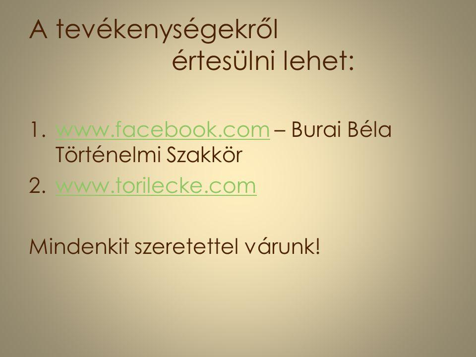 A tevékenységekről értesülni lehet: 1.www.facebook.com – Burai Béla Történelmi Szakkörwww.facebook.com 2.www.torilecke.comwww.torilecke.com Mindenkit szeretettel várunk!