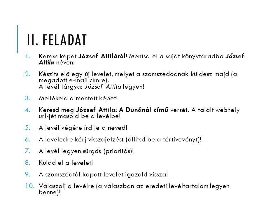 II. FELADAT 1.Keress képet József Attiláról! Mentsd el a saját könyvtáradba József Attila néven! 2.Készíts elő egy új levelet, melyet a szomszédodnak