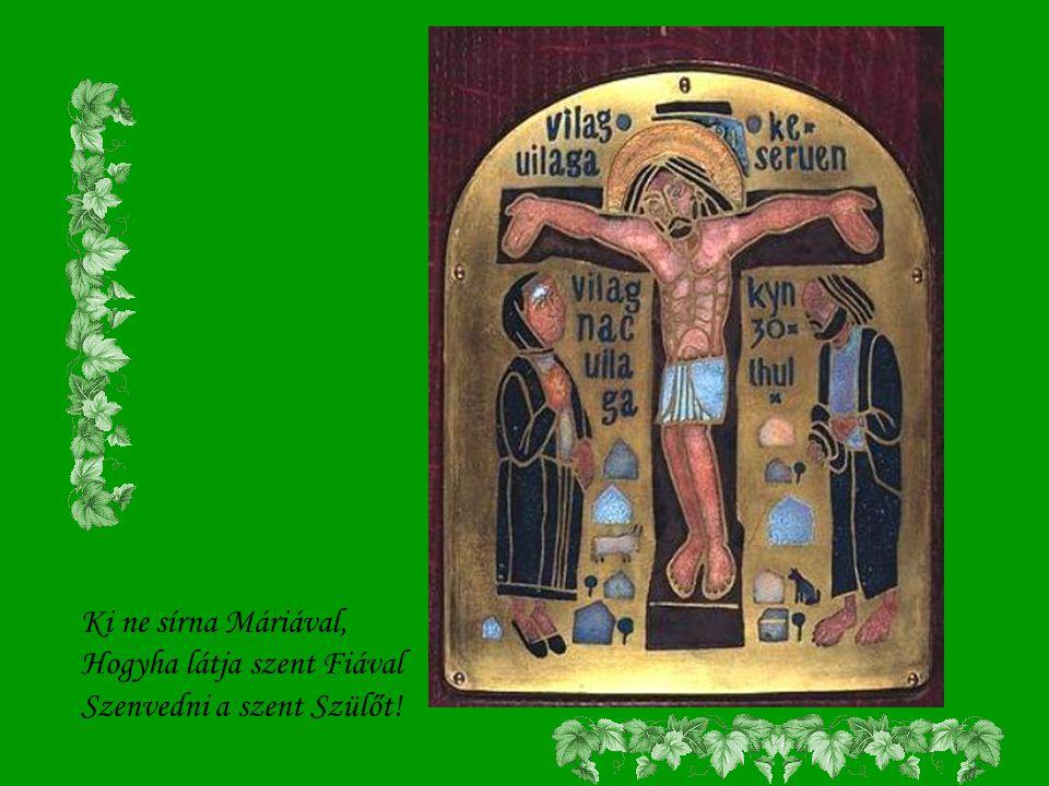 Ki ne sírna Máriával, Hogyha látja szent Fiával Szenvedni a szent Szülőt!