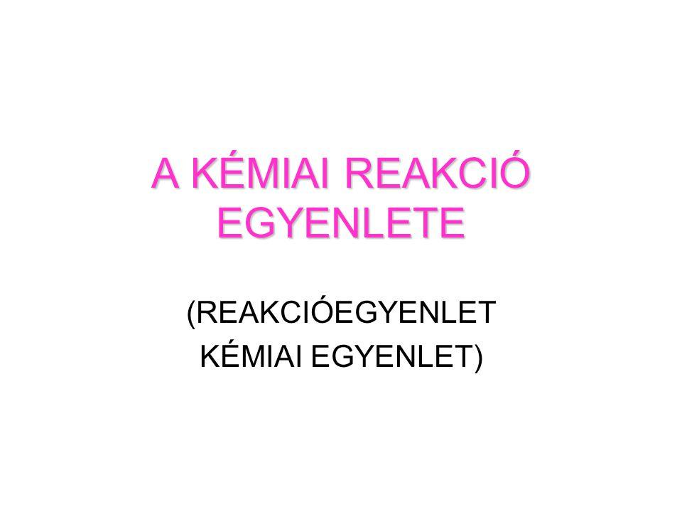 A KÉMIAI REAKCIÓ EGYENLETE (REAKCIÓEGYENLET KÉMIAI EGYENLET)