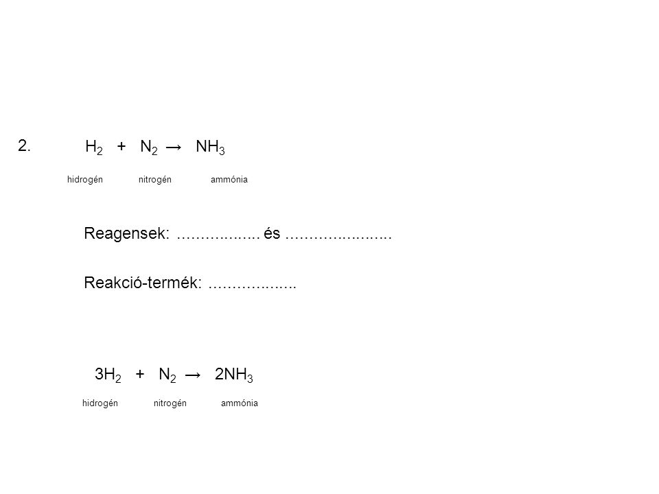 2. H 2 + N 2 → NH 3 hidrogénnitrogénammónia Reagensek:.................. és....................... Reakció-termék:................... 3H 2 + N 2 → 2NH