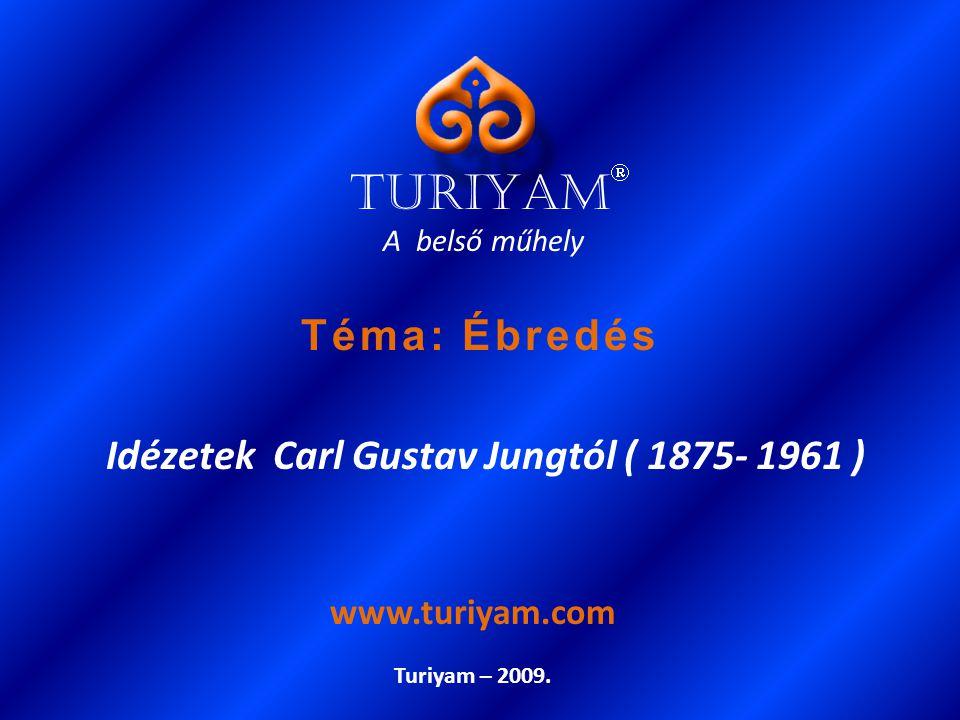 A belső műhely Idézetek Carl Gustav Jungtól ( 1875- 1961 ) Turiyam – 2009. www.turiyam.com TURIYAM  Téma: Ébredés