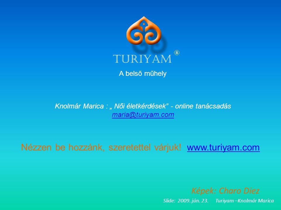 """Slide: 2009. jún. 23. Turiyam –Knolmár Marica Képek: Charo Diez TURIYAM  A belső műhely Knolmár Marica : """" Női életkérdések"""" - online tanácsadás mari"""