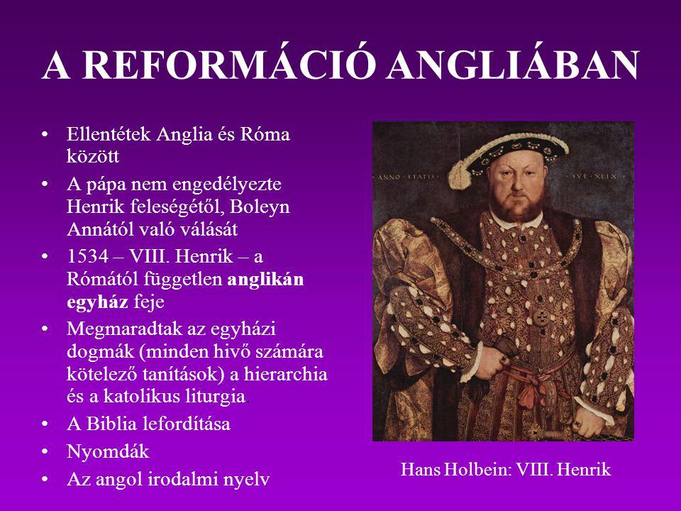 A REFORMÁCIÓ ANGLIÁBAN Ellentétek Anglia és Róma között A pápa nem engedélyezte Henrik feleségétől, Boleyn Annától való válását 1534 – VIII. Henrik –