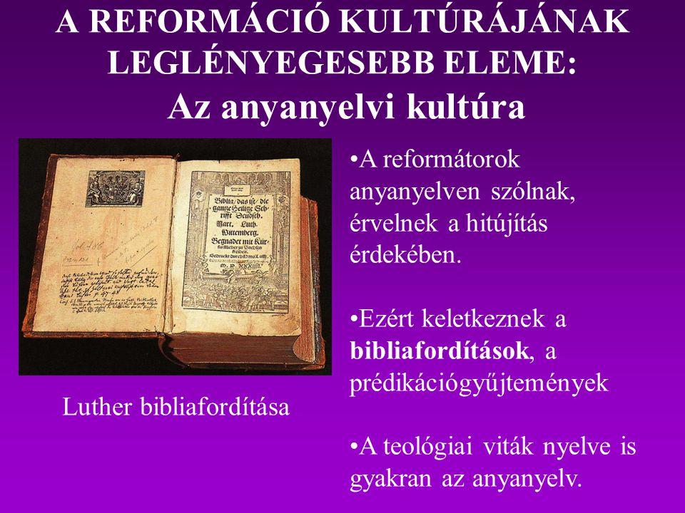 A REFORMÁCIÓ KULTÚRÁJÁNAK LEGLÉNYEGESEBB ELEME: Az anyanyelvi kultúra Luther bibliafordítása A reformátorok anyanyelven szólnak, érvelnek a hitújítás