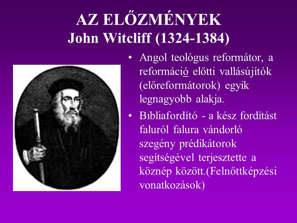AZ ELŐZMÉNYEK John Witcliff (1324-1384) Angol teológus reformátor, a reformáció előtti vallásújítók (előreformátorok) egyik legnagyobb alakja. Bibliaf