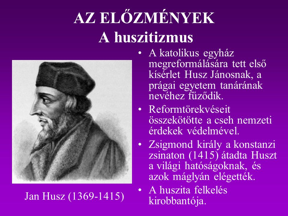 AZ ELŐZMÉNYEK A huszitizmus A katolikus egyház megreformálására tett első kísérlet Husz Jánosnak, a prágai egyetem tanárának nevéhez fűződik. Reformtö