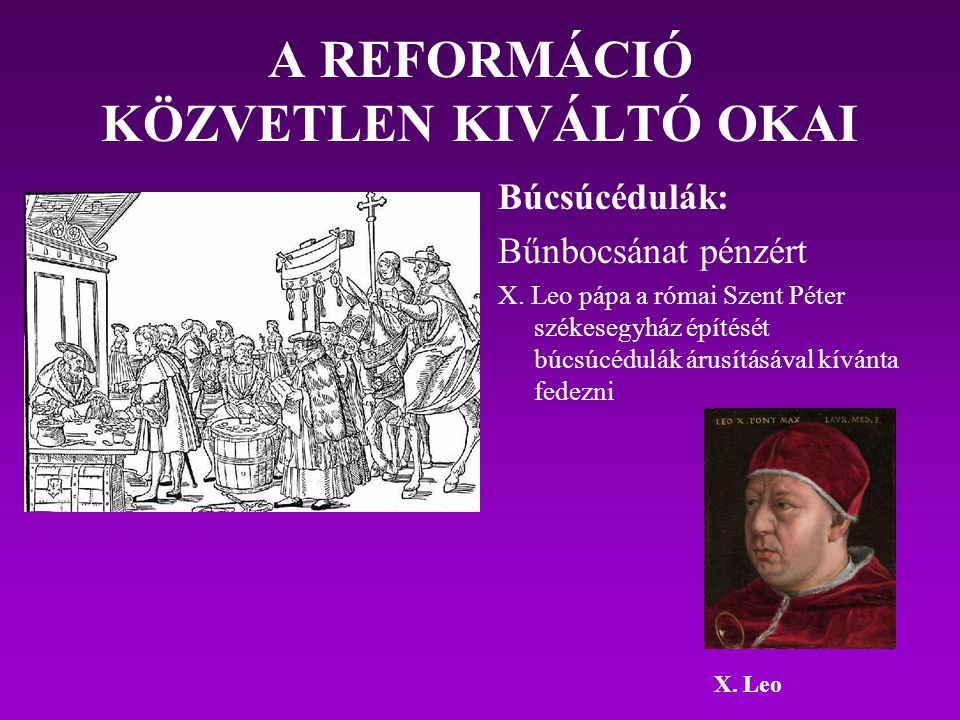 A REFORMÁCIÓ KÖZVETLEN KIVÁLTÓ OKAI Búcsúcédulák: Bűnbocsánat pénzért X. Leo pápa a római Szent Péter székesegyház építését búcsúcédulák árusításával