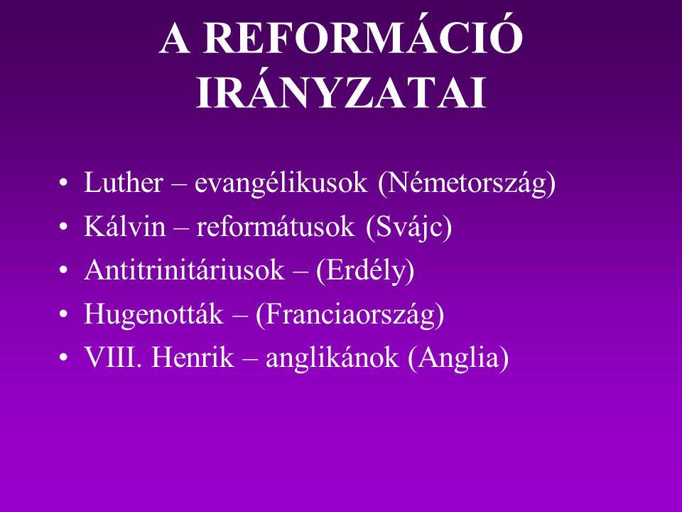 A REFORMÁCIÓ IRÁNYZATAI Luther – evangélikusok (Németország) Kálvin – reformátusok (Svájc) Antitrinitáriusok – (Erdély) Hugenották – (Franciaország) V