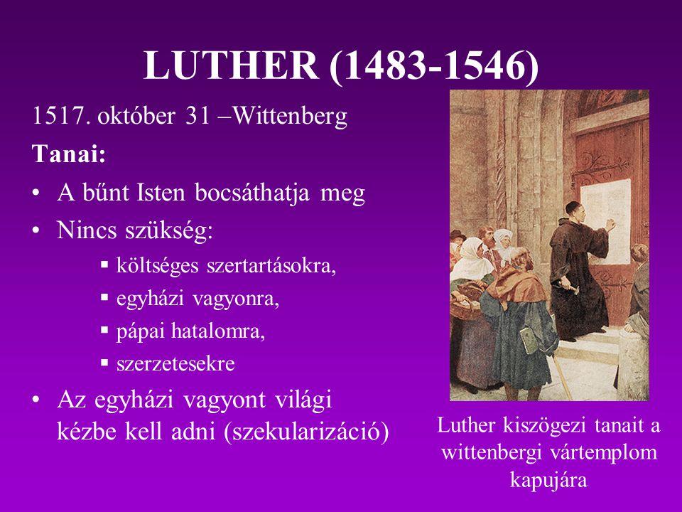 LUTHER (1483-1546) 1517. október 31 –Wittenberg Tanai: A bűnt Isten bocsáthatja meg Nincs szükség:  költséges szertartásokra,  egyházi vagyonra,  p