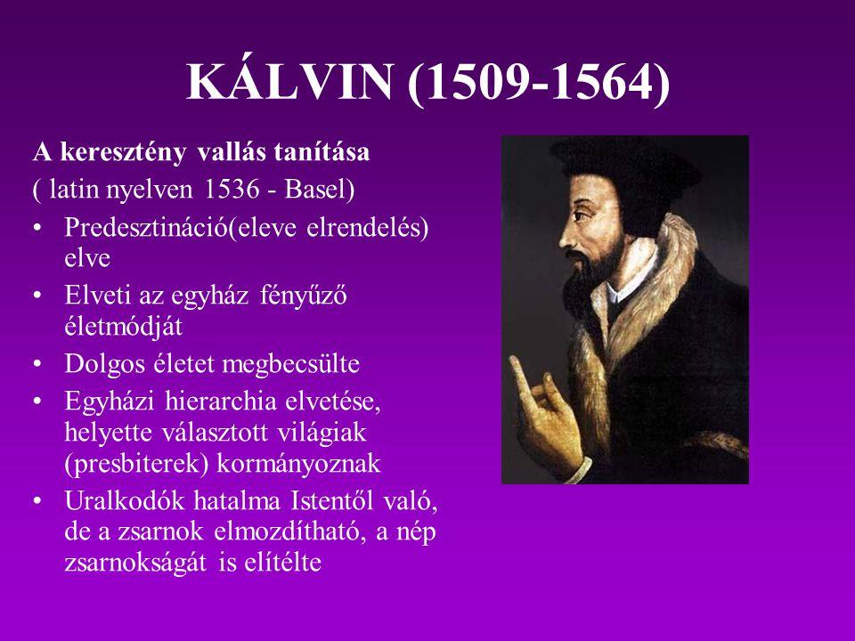 KÁLVIN (1509-1564) A keresztény vallás tanítása ( latin nyelven 1536 - Basel) Predesztináció(eleve elrendelés) elve Elveti az egyház fényűző életmódjá