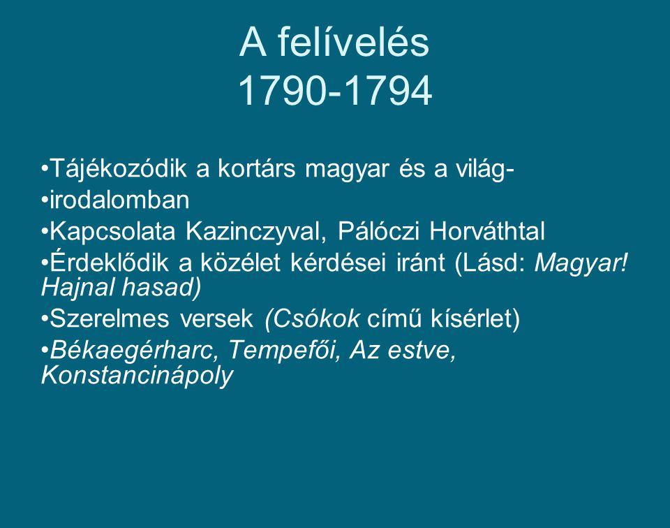 A felívelés 1790-1794 Tájékozódik a kortárs magyar és a világ- irodalomban Kapcsolata Kazinczyval, Pálóczi Horváthtal Érdeklődik a közélet kérdései ir