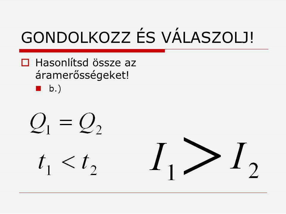 GONDOLKOZZ ÉS VÁLASZOLJ!  Hasonlítsd össze az áramerősségeket! b.)