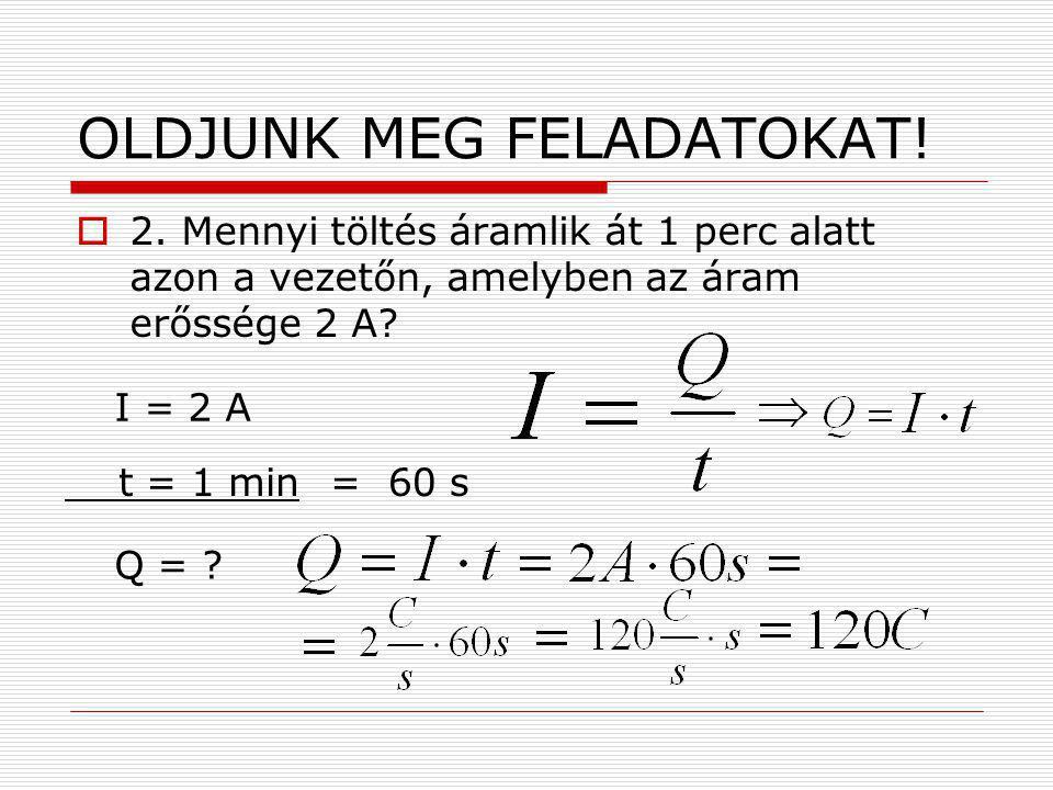 OLDJUNK MEG FELADATOKAT!  2. Mennyi töltés áramlik át 1 perc alatt azon a vezetőn, amelyben az áram erőssége 2 A? I = 2 A t = 1 min=60 s Q = ?