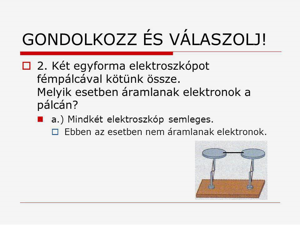GONDOLKOZZ ÉS VÁLASZOLJ!  2. Két egyforma elektroszkópot fémpálcával kötünk össze. Melyik esetben áramlanak elektronok a pálcán? a.) Mindkét elektros