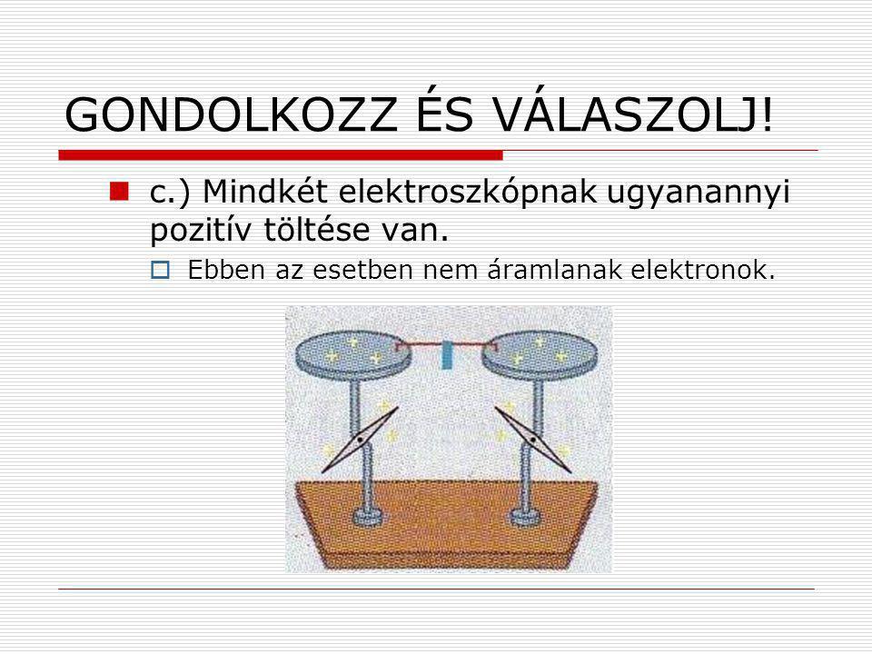 GONDOLKOZZ ÉS VÁLASZOLJ! c.) Mindkét elektroszkópnak ugyanannyi pozitív töltése van.  Ebben az esetben nem áramlanak elektronok.