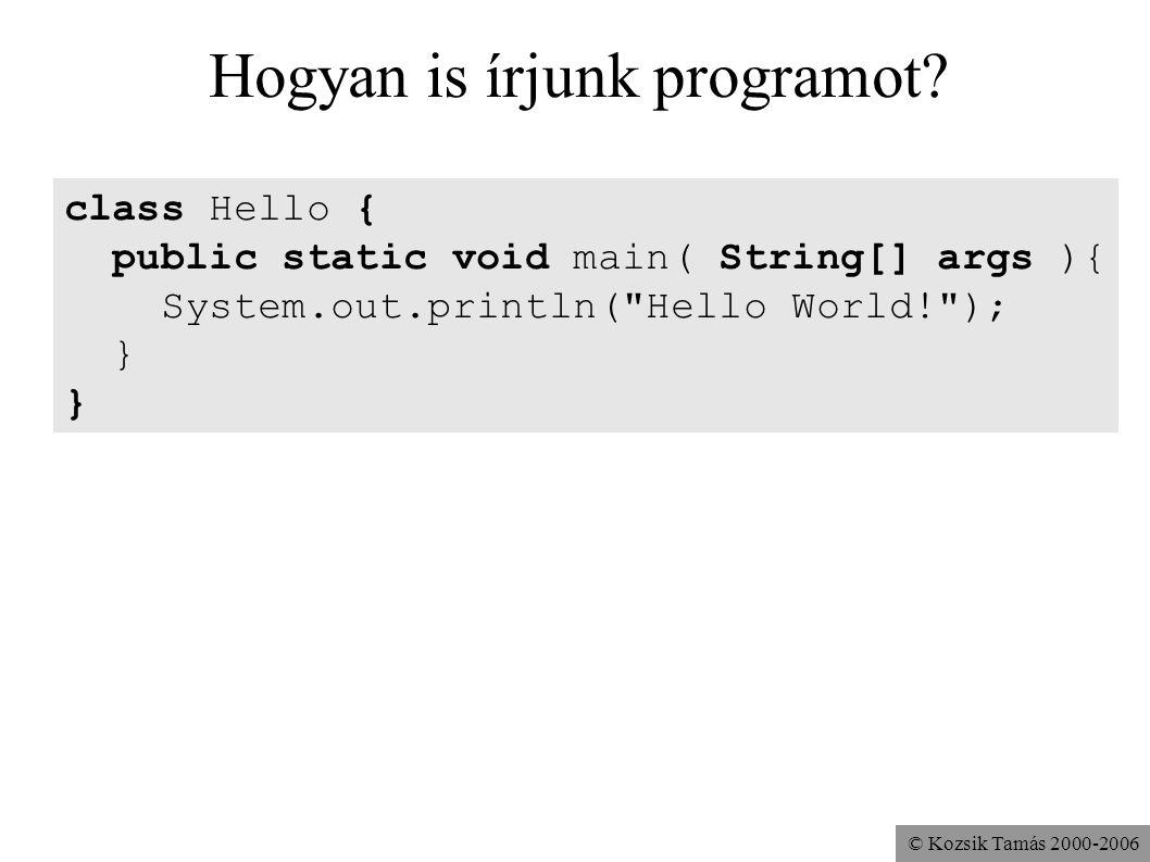 © Kozsik Tamás 2000-2006 Hogyan is írjunk programot? class Hello { public static void main( String[] args ){ System.out.println(