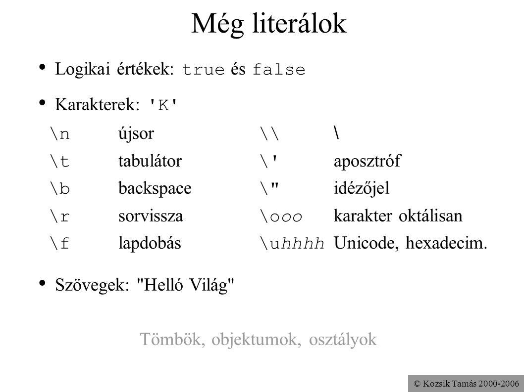 © Kozsik Tamás 2000-2006 Még literálok Logikai értékek: true és false Karakterek: 'K' \n újsor \\ \ \t tabulátor \' aposztróf \b backspace \