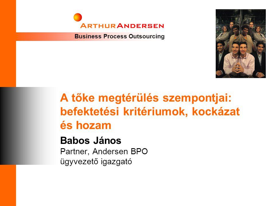Business Process Outsourcing A tőke megtérülés szempontjai: befektetési kritériumok, kockázat és hozam Babos János Partner, Andersen BPO ügyvezető iga
