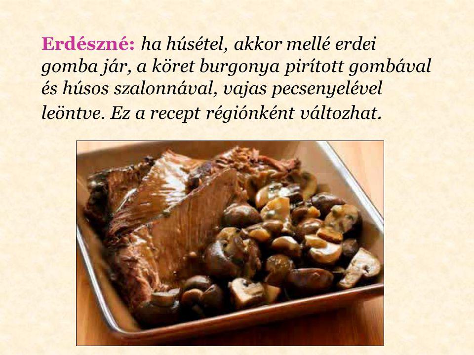 Erdészné: ha húsétel, akkor mellé erdei gomba jár, a köret burgonya pirított gombával és húsos szalonnával, vajas pecsenyelével leöntve.