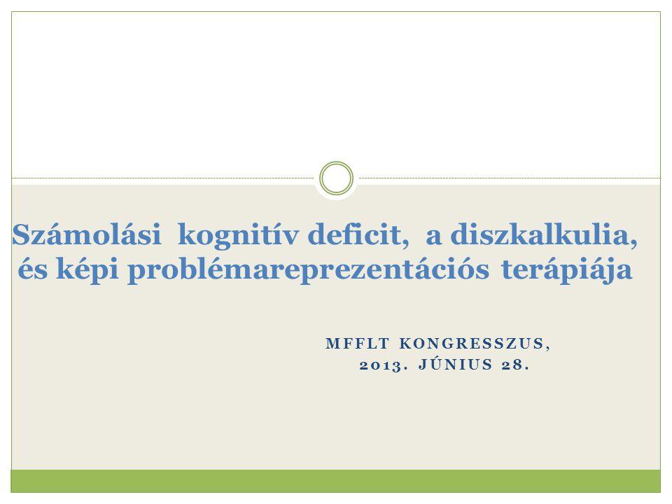 MFFLT KONGRESSZUS, 2013. JÚNIUS 28. Számolási kognitív deficit, a diszkalkulia, és képi problémareprezentációs terápiája