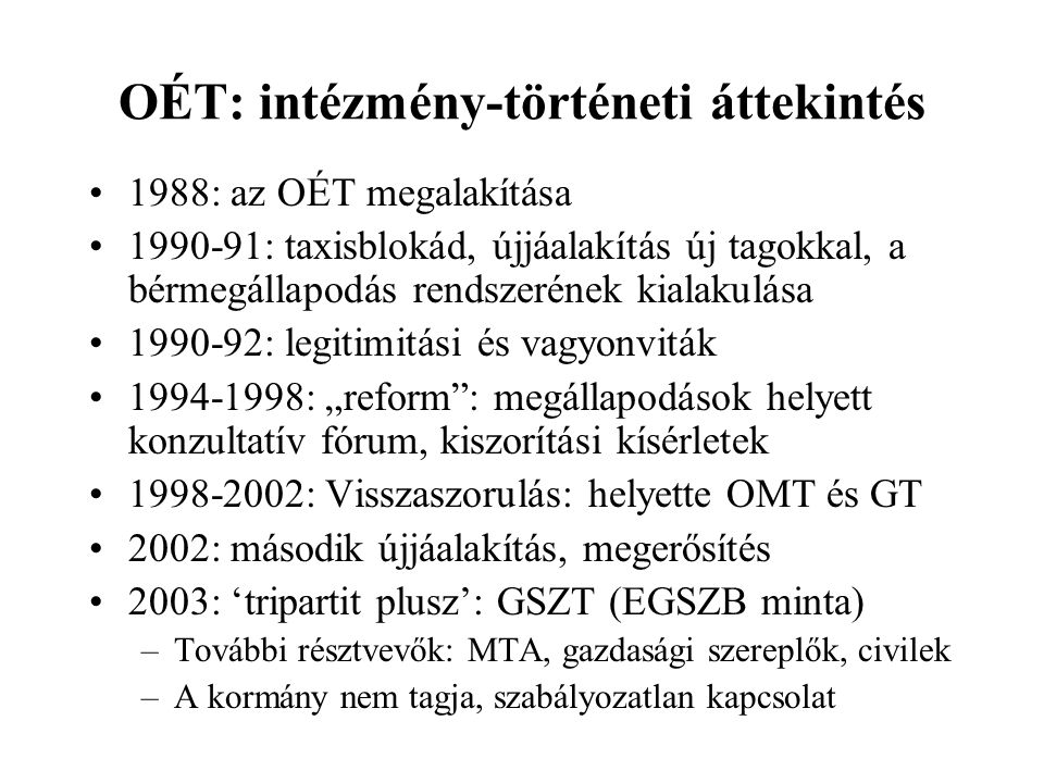 """OÉT: intézmény-történeti áttekintés 1988: az OÉT megalakítása 1990-91: taxisblokád, újjáalakítás új tagokkal, a bérmegállapodás rendszerének kialakulása 1990-92: legitimitási és vagyonviták 1994-1998: """"reform : megállapodások helyett konzultatív fórum, kiszorítási kísérletek 1998-2002: Visszaszorulás: helyette OMT és GT 2002: második újjáalakítás, megerősítés 2003: 'tripartit plusz': GSZT (EGSZB minta) –További résztvevők: MTA, gazdasági szereplők, civilek –A kormány nem tagja, szabályozatlan kapcsolat"""