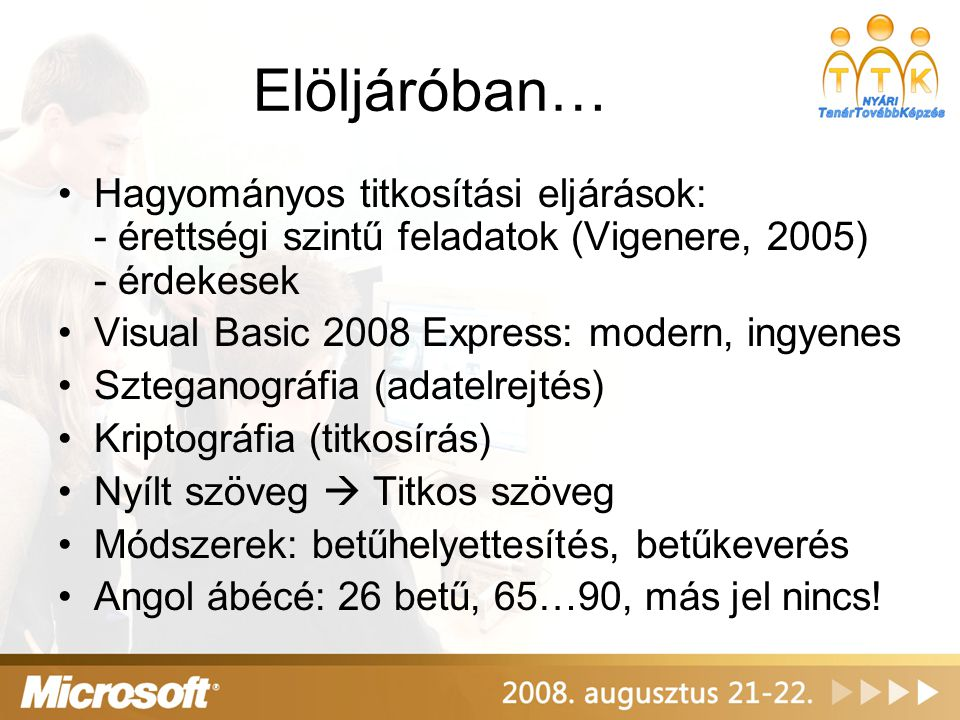 Elöljáróban… Hagyományos titkosítási eljárások: - érettségi szintű feladatok (Vigenere, 2005) - érdekesek Visual Basic 2008 Express: modern, ingyenes Szteganográfia (adatelrejtés) Kriptográfia (titkosírás) Nyílt szöveg  Titkos szöveg Módszerek: betűhelyettesítés, betűkeverés Angol ábécé: 26 betű, 65…90, más jel nincs!